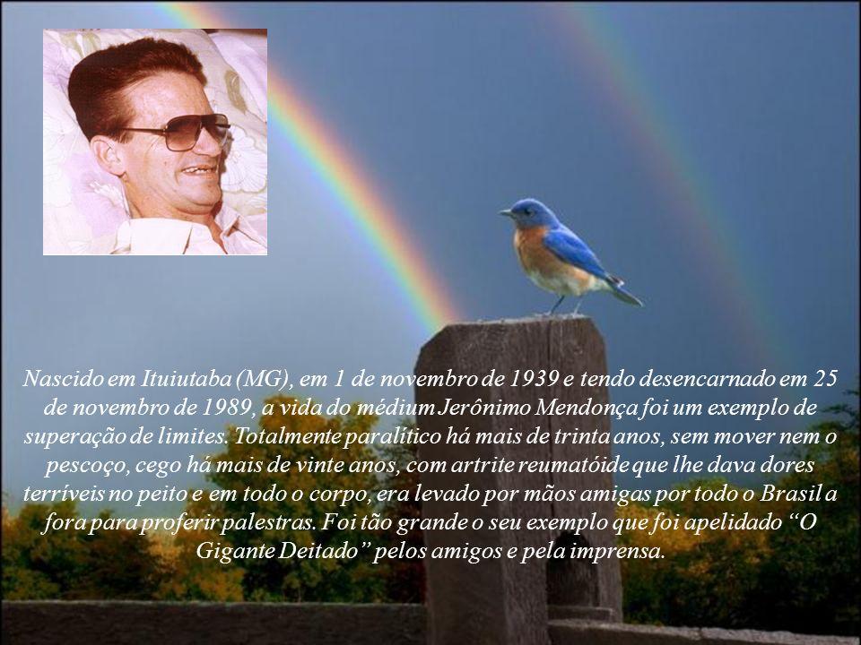 Nascido em Ituiutaba (MG), em 1 de novembro de 1939 e tendo desencarnado em 25 de novembro de 1989, a vida do médium Jerônimo Mendonça foi um exemplo de superação de limites.