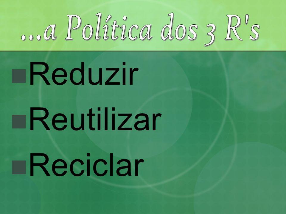...a Política dos 3 R s Reduzir Reutilizar Reciclar