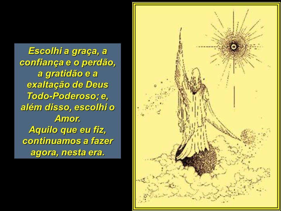 Escolhi a graça, a confiança e o perdão, a gratidão e a exaltação de Deus Todo-Poderoso; e, além disso, escolhi o Amor.