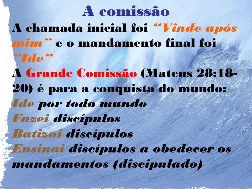 A comissão A chamada inicial foi Vinde após mim e o mandamento final foi Ide A Grande Comissão (Mateus 28:18-20) é para a conquista do mundo: