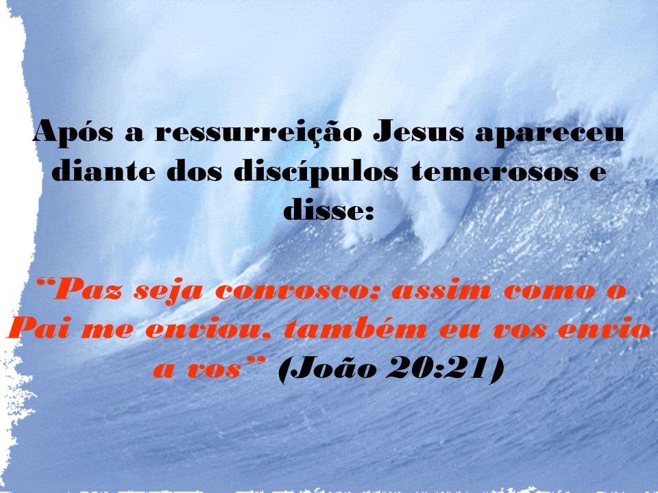 Após a ressurreição Jesus apareceu diante dos discípulos temerosos e disse: