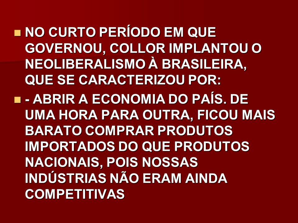 NO CURTO PERÍODO EM QUE GOVERNOU, COLLOR IMPLANTOU O NEOLIBERALISMO À BRASILEIRA, QUE SE CARACTERIZOU POR: