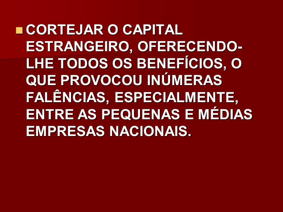 CORTEJAR O CAPITAL ESTRANGEIRO, OFERECENDO-LHE TODOS OS BENEFÍCIOS, O QUE PROVOCOU INÚMERAS FALÊNCIAS, ESPECIALMENTE, ENTRE AS PEQUENAS E MÉDIAS EMPRESAS NACIONAIS.