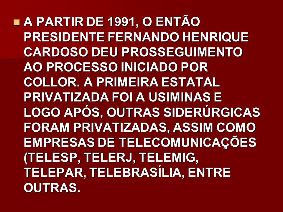 A PARTIR DE 1991, O ENTÃO PRESIDENTE FERNANDO HENRIQUE CARDOSO DEU PROSSEGUIMENTO AO PROCESSO INICIADO POR COLLOR.