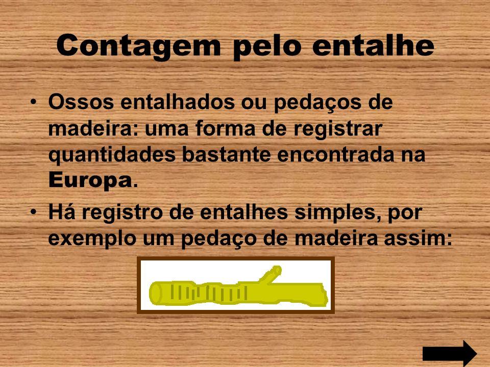 Contagem pelo entalhe Ossos entalhados ou pedaços de madeira: uma forma de registrar quantidades bastante encontrada na Europa.