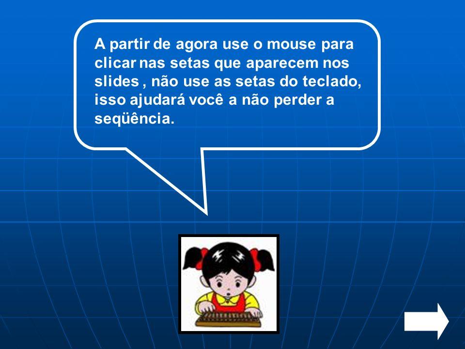 A partir de agora use o mouse para clicar nas setas que aparecem nos slides , não use as setas do teclado, isso ajudará você a não perder a seqüência.
