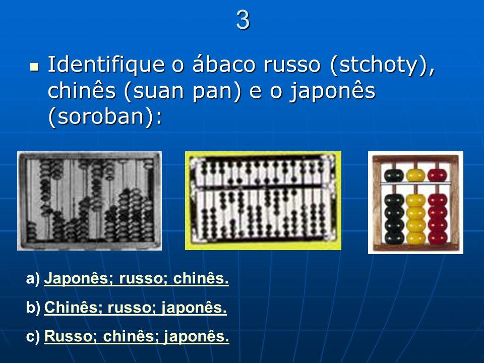 3 Identifique o ábaco russo (stchoty), chinês (suan pan) e o japonês (soroban): Japonês; russo; chinês.