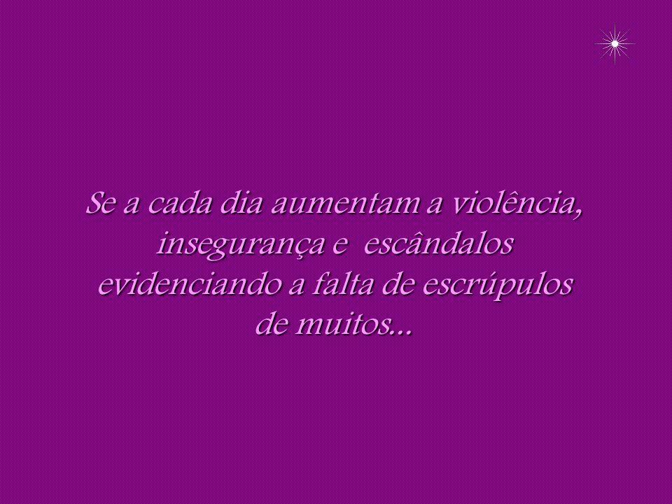 Se a cada dia aumentam a violência, insegurança e escândalos evidenciando a falta de escrúpulos de muitos...