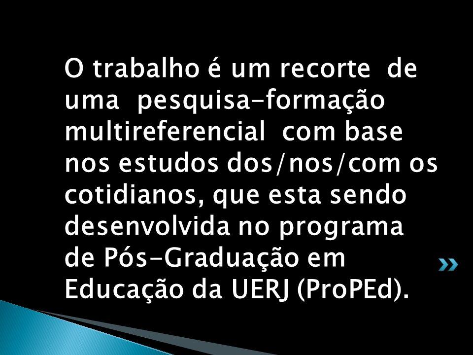 O trabalho é um recorte de uma pesquisa-formação multireferencial com base nos estudos dos/nos/com os cotidianos, que esta sendo desenvolvida no programa de Pós-Graduação em Educação da UERJ (ProPEd).