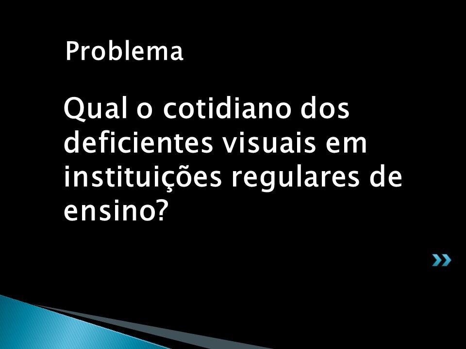 Problema Qual o cotidiano dos deficientes visuais em instituições regulares de ensino