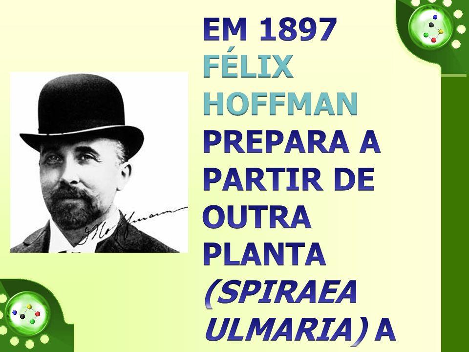 Em 1897 FÉLIX HOFFMAN PREPARA A PARTIR DE OUTRA PLANTA (SPIRAEA ULMARIA) A PRIMEIRA AMOSTRA PURA DE ÁCIDO ACETILSALICÍLICO