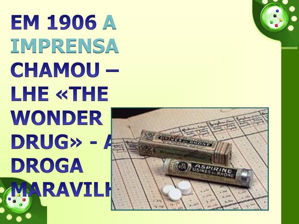 Em 1906 A IMPRENSA CHAMOU –LHE «THE WONDER DRUG» - A DROGA MARAVILHA…