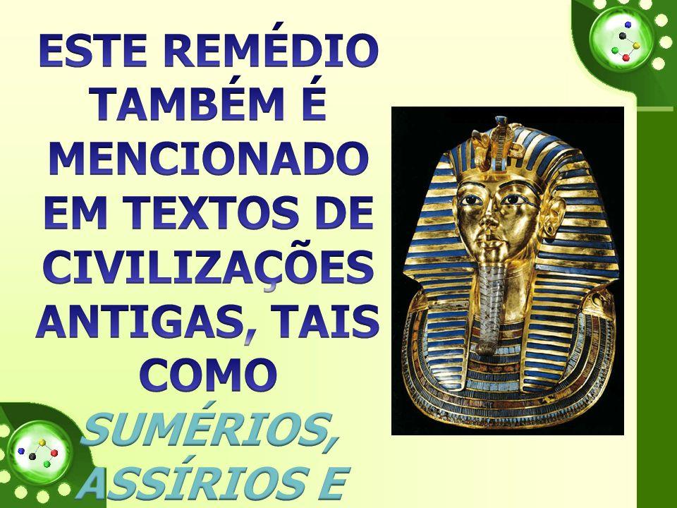 ESTE REMÉDIO TAMBÉM É MENCIONADO EM TEXTOS DE CIVILIZAÇÕES ANTIGAS, TAIS COMO SUMÉRIOS, ASSÍRIOS E EGIPCÍOS.