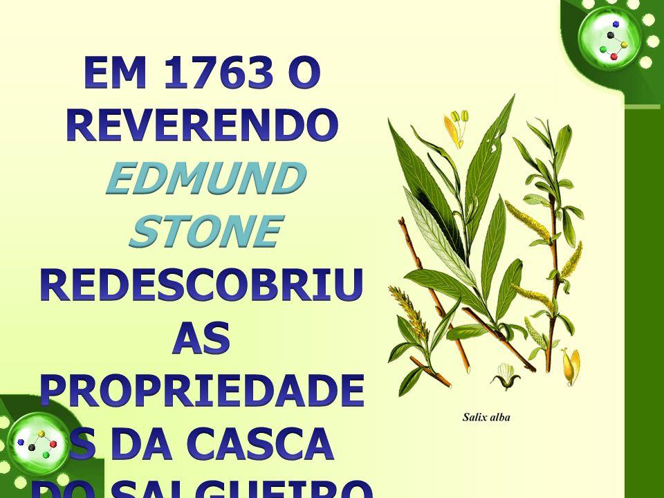 EM 1763 O REVERENDO EDMUND STONE REDESCOBRIU AS PROPRIEDADES DA CASCA DO SALGUEIRO E DESCREVEU-AS CIENTIFICAMENTE