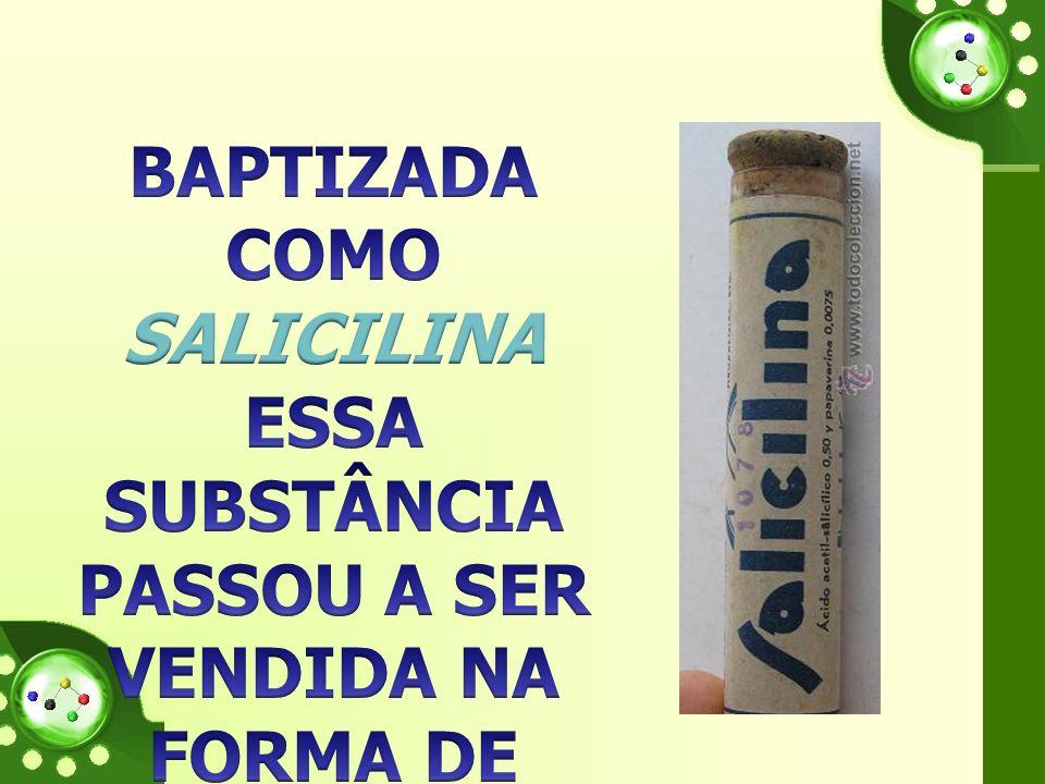 Baptizada como SALICILINA essa substância passou a ser vendida na forma de ácido salicílico.