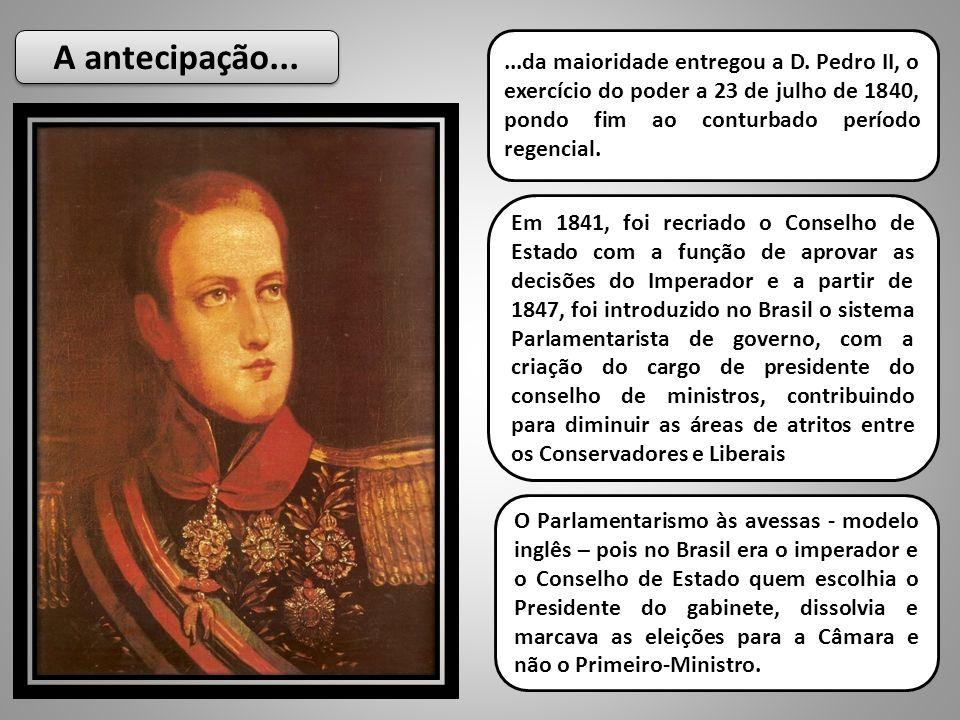 A antecipação... ...da maioridade entregou a D. Pedro II, o exercício do poder a 23 de julho de 1840, pondo fim ao conturbado período regencial.