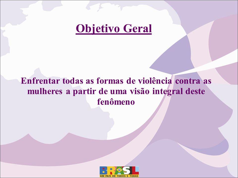 Objetivo Geral Enfrentar todas as formas de violência contra as mulheres a partir de uma visão integral deste fenômeno.
