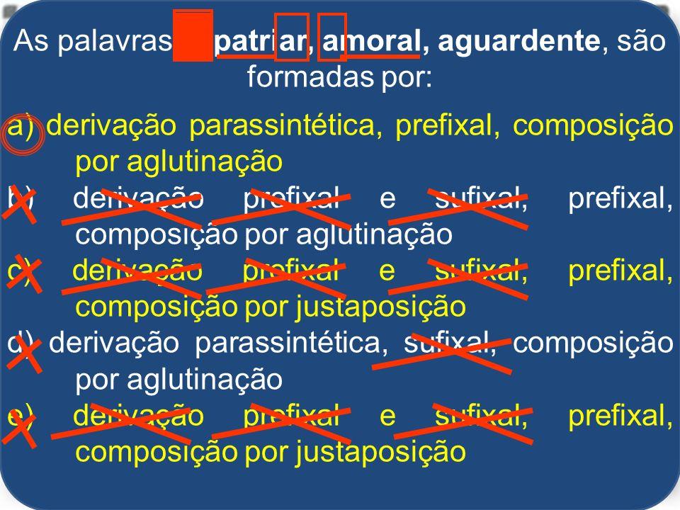 As palavras expatriar, amoral, aguardente, são formadas por: