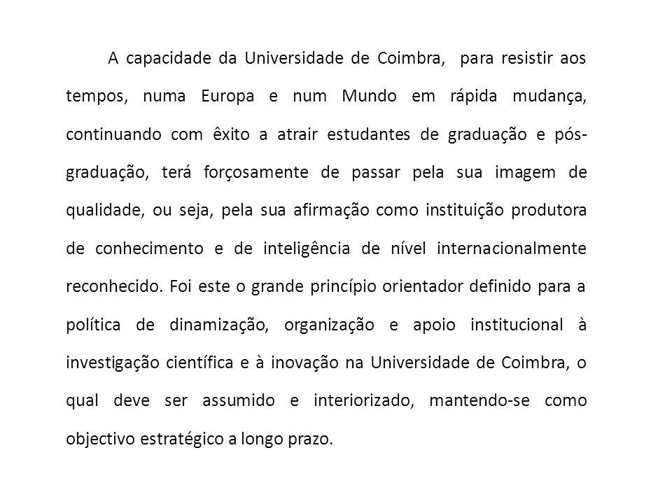 A capacidade da Universidade de Coimbra, para resistir aos tempos, numa Europa e num Mundo em rápida mudança, continuando com êxito a atrair estudantes de graduação e pós-graduação, terá forçosamente de passar pela sua imagem de qualidade, ou seja, pela sua afirmação como instituição produtora de conhecimento e de inteligência de nível internacionalmente reconhecido.