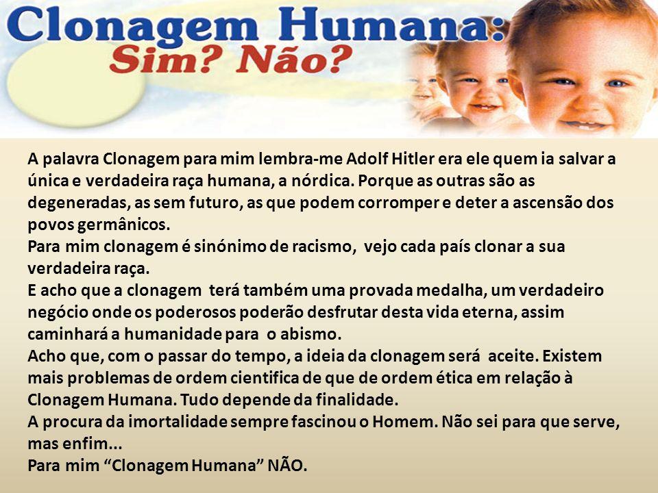 A palavra Clonagem para mim lembra-me Adolf Hitler era ele quem ia salvar a única e verdadeira raça humana, a nórdica. Porque as outras são as degeneradas, as sem futuro, as que podem corromper e deter a ascensão dos povos germânicos.