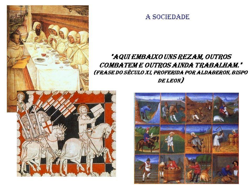 A sociedade Aqui embaixo uns rezam, outros combatem e outros ainda trabalham. (frase do século XI, proferida por Aldaberon, bispo de Leon)