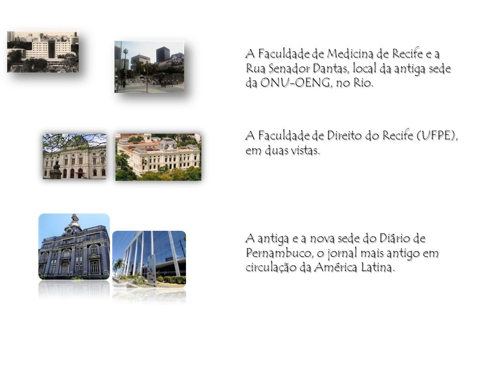 A Faculdade de Medicina de Recife e a Rua Senador Dantas, local da antiga sede da ONU-OENG, no Rio.