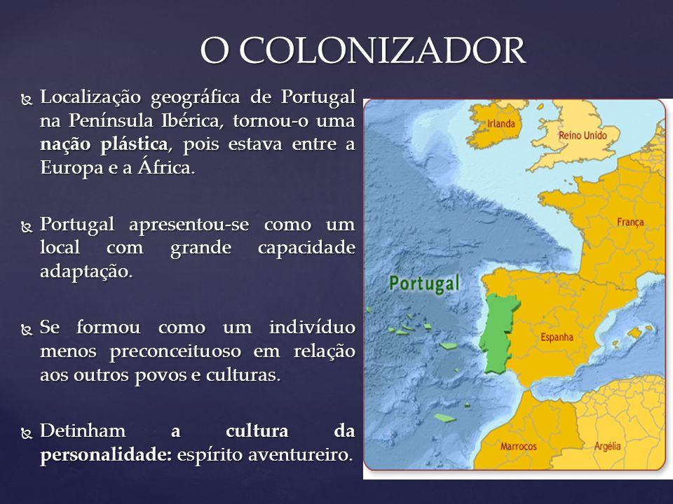O COLONIZADOR Localização geográfica de Portugal na Península Ibérica, tornou-o uma nação plástica, pois estava entre a Europa e a África.