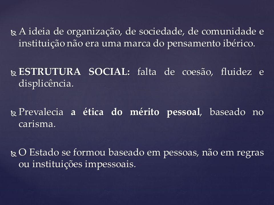 A ideia de organização, de sociedade, de comunidade e instituição não era uma marca do pensamento ibérico.