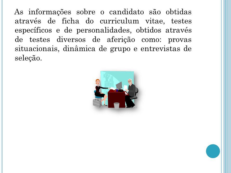 As informações sobre o candidato são obtidas através de ficha do curriculum vitae, testes específicos e de personalidades, obtidos através de testes diversos de aferição como: provas situacionais, dinâmica de grupo e entrevistas de seleção.