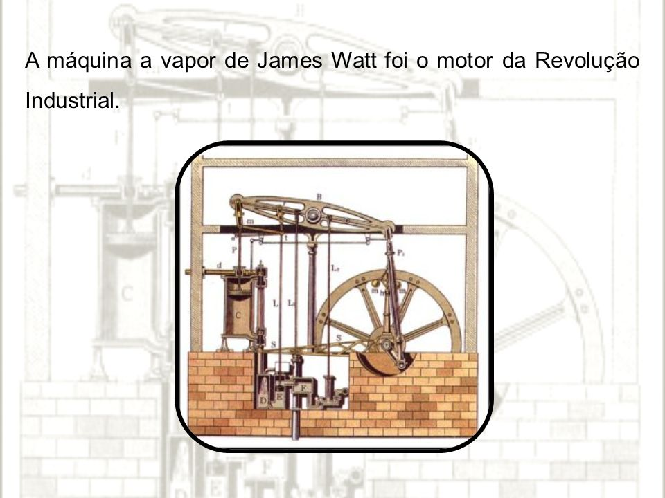 A máquina a vapor de James Watt foi o motor da Revolução Industrial.