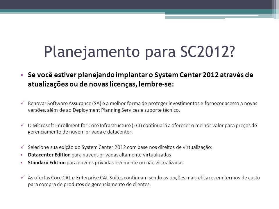 Planejamento para SC2012 Se você estiver planejando implantar o System Center 2012 através de atualizações ou de novas licenças, lembre-se: