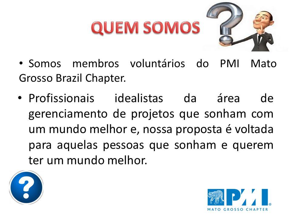 QUEM SOMOS Somos membros voluntários do PMI Mato Grosso Brazil Chapter.