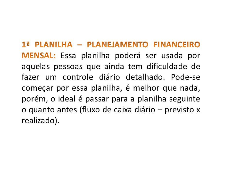 1ª PLANILHA – PLANEJAMENTO FINANCEIRO MENSAL: Essa planilha poderá ser usada por aquelas pessoas que ainda tem dificuldade de fazer um controle diário detalhado.