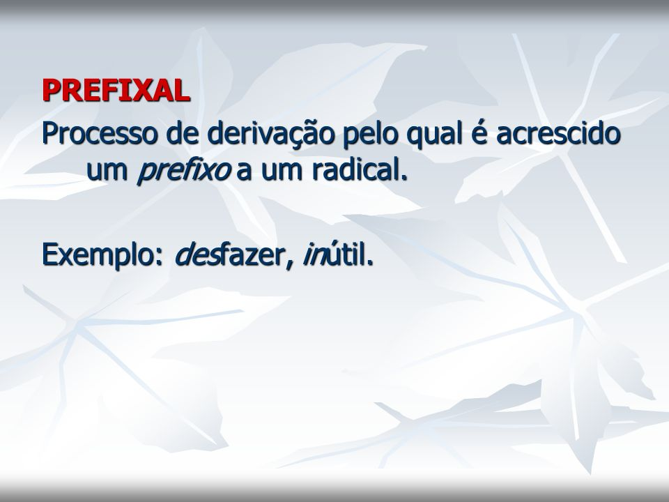 PREFIXAL Processo de derivação pelo qual é acrescido um prefixo a um radical.
