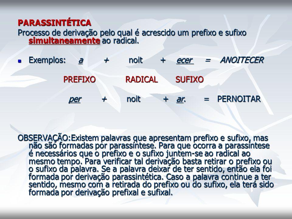 PARASSINTÉTICA. Processo de derivação pelo qual é acrescido um prefixo e sufixo simultaneamente ao radical.