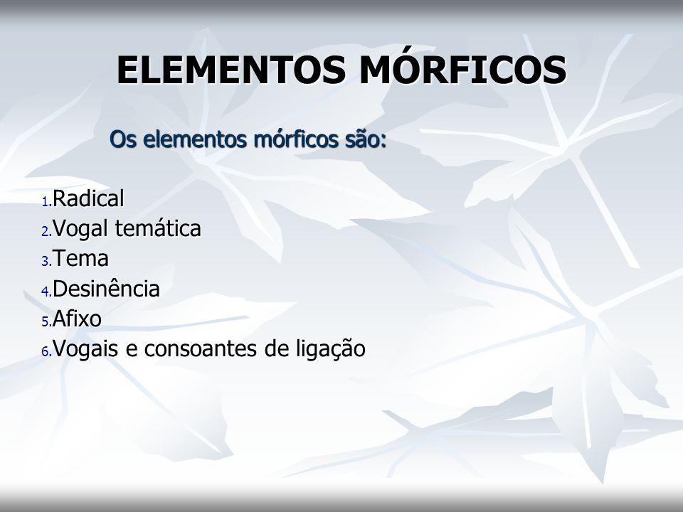 ELEMENTOS MÓRFICOS Os elementos mórficos são: Radical Vogal temática
