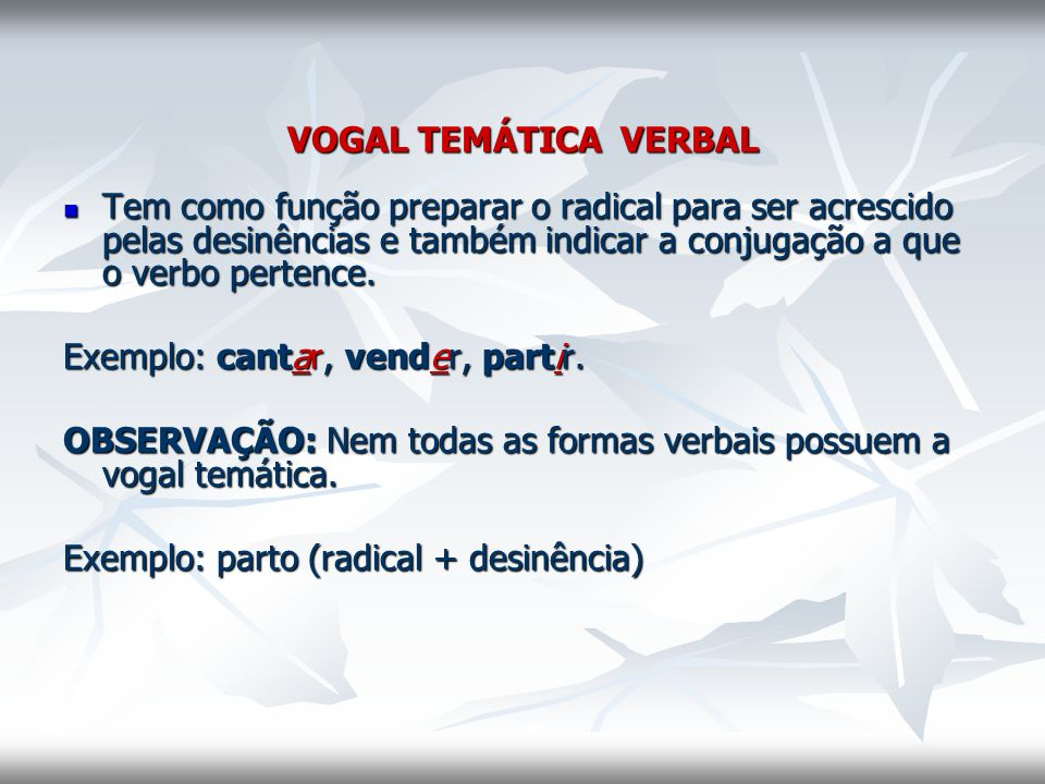 VOGAL TEMÁTICA VERBAL Tem como função preparar o radical para ser acrescido pelas desinências e também indicar a conjugação a que o verbo pertence.