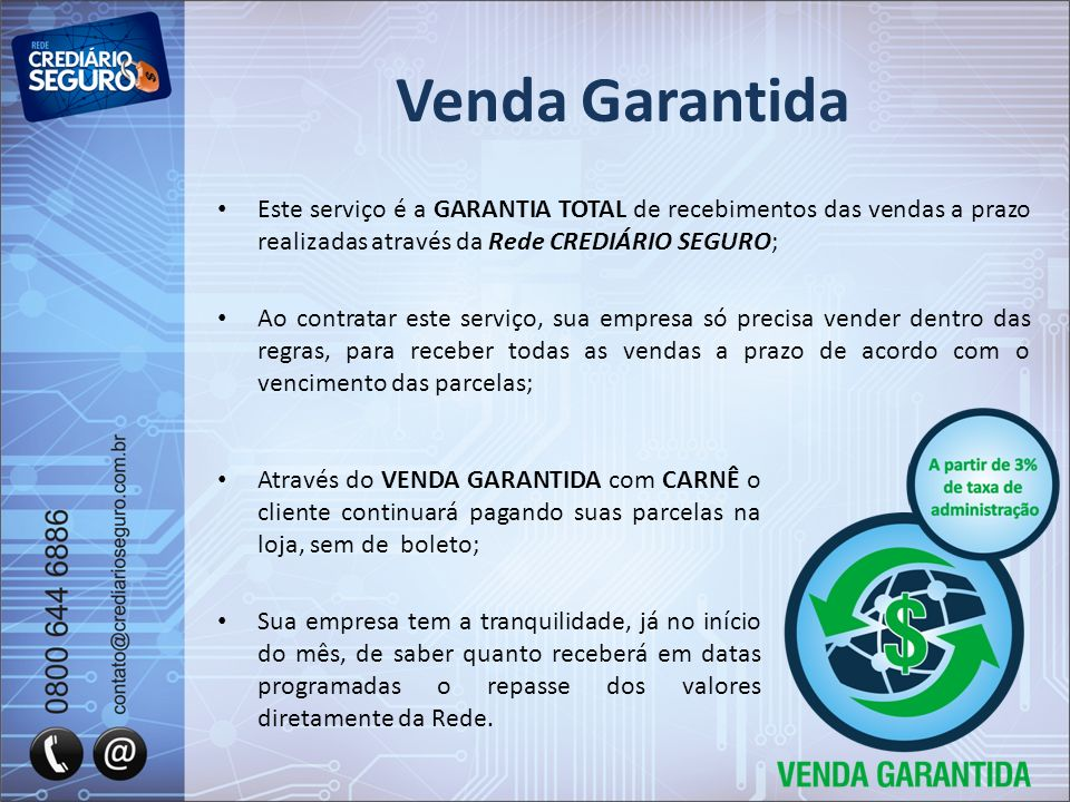Venda Garantida Este serviço é a GARANTIA TOTAL de recebimentos das vendas a prazo realizadas através da Rede CREDIÁRIO SEGURO;