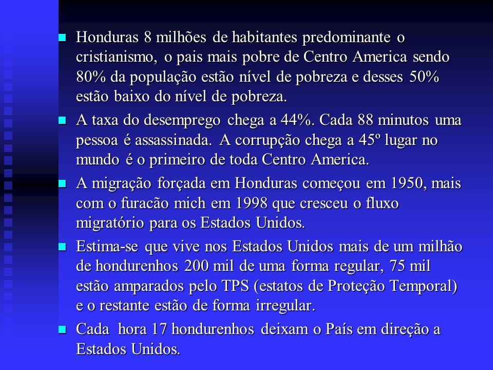 Honduras 8 milhões de habitantes predominante o cristianismo, o pais mais pobre de Centro America sendo 80% da população estão nível de pobreza e desses 50% estão baixo do nível de pobreza.