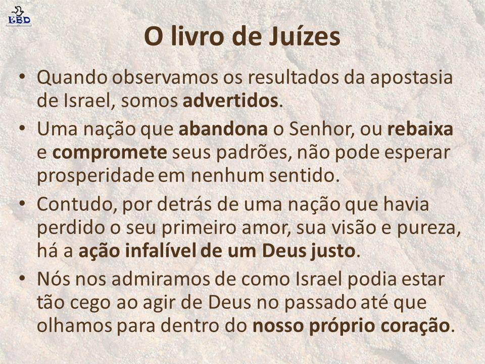 O livro de Juízes Quando observamos os resultados da apostasia de Israel, somos advertidos.