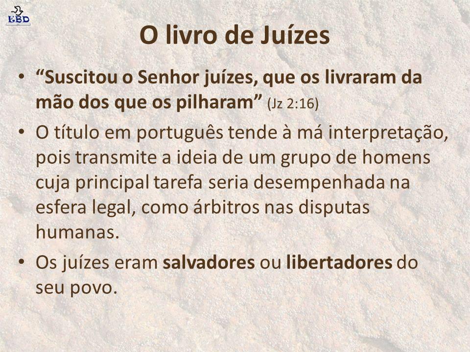 O livro de Juízes Suscitou o Senhor juízes, que os livraram da mão dos que os pilharam (Jz 2:16)