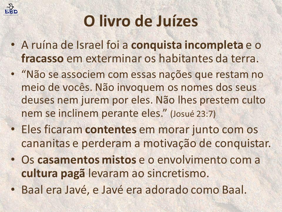 O livro de Juízes A ruína de Israel foi a conquista incompleta e o fracasso em exterminar os habitantes da terra.