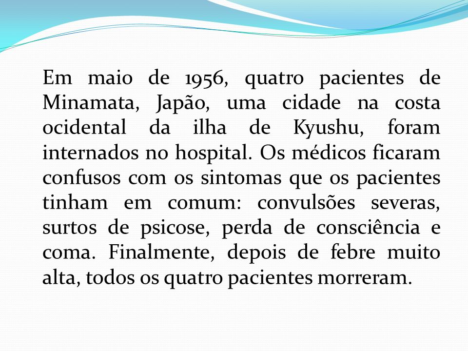 Em maio de 1956, quatro pacientes de Minamata, Japão, uma cidade na costa ocidental da ilha de Kyushu, foram internados no hospital.