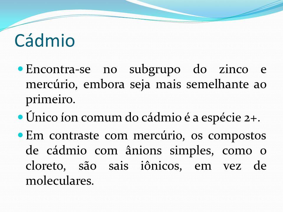 Cádmio Encontra-se no subgrupo do zinco e mercúrio, embora seja mais semelhante ao primeiro. Único íon comum do cádmio é a espécie 2+.