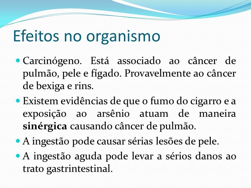 Efeitos no organismo Carcinógeno. Está associado ao câncer de pulmão, pele e fígado. Provavelmente ao câncer de bexiga e rins.