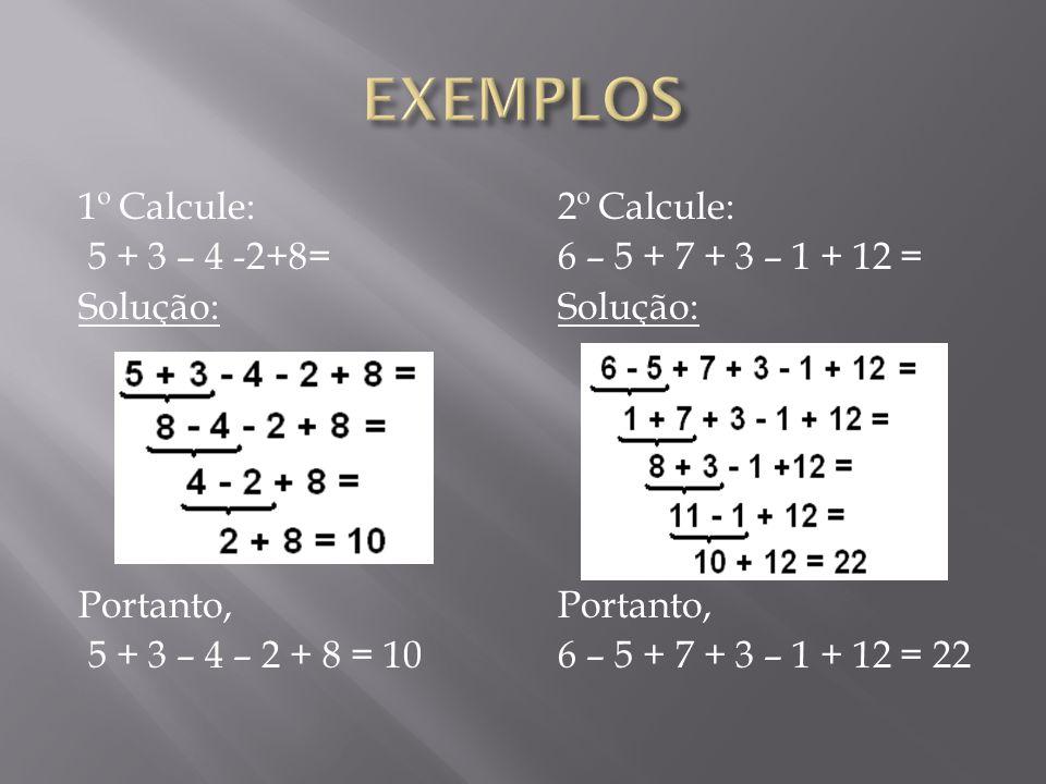 EXEMPLOS 1º Calcule: 5 + 3 – 4 -2+8= Solução: Portanto, 5 + 3 – 4 – 2 + 8 = 10