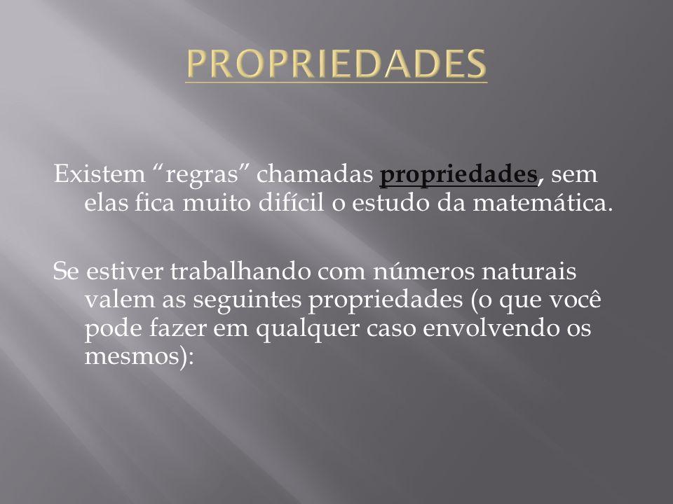 PROPRIEDADES Existem regras chamadas propriedades, sem elas fica muito difícil o estudo da matemática.