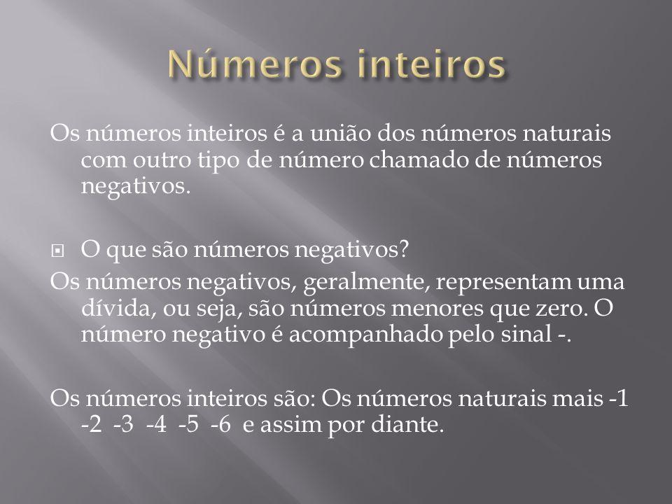 Números inteiros Os números inteiros é a união dos números naturais com outro tipo de número chamado de números negativos.