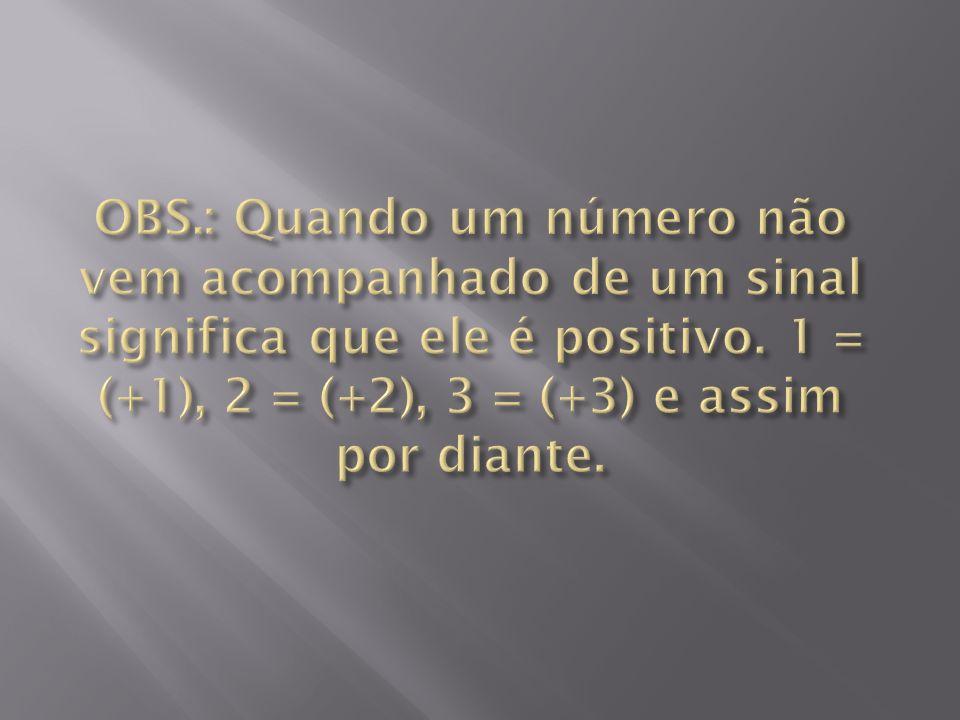 OBS.: Quando um número não vem acompanhado de um sinal significa que ele é positivo.