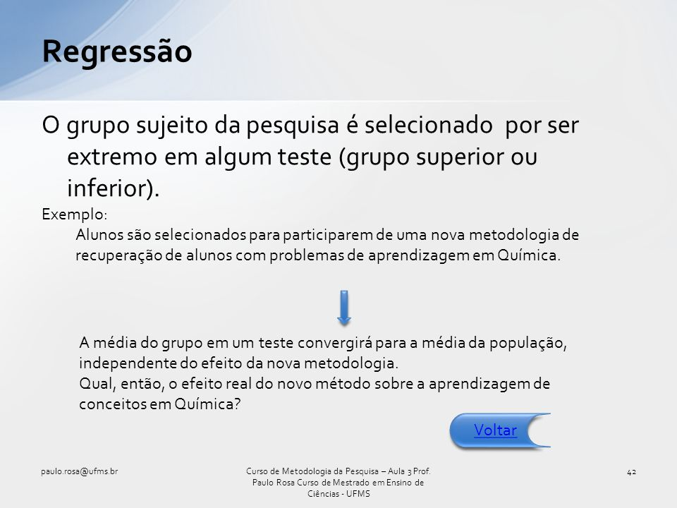Regressão O grupo sujeito da pesquisa é selecionado por ser extremo em algum teste (grupo superior ou inferior).